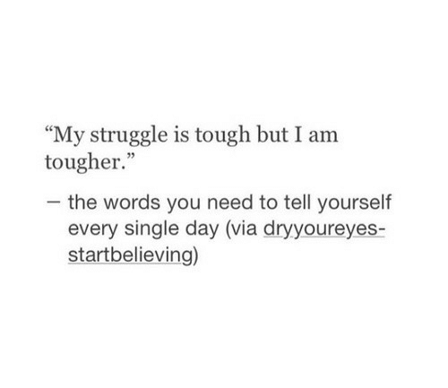"Struggle, Tough, and Single: ""My struggle is tough but I am  tougher.""  -the words you need to tell yourself  every single day (via dryyoureyes-  startbelieving)"