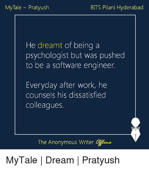 Memes, 🤖, and Tales: My Tale Pratyush  BITS Pilani Hyderabad  He dreamt of being a  psychologist but was pushed  to be a software engineer  Everyday after work, he  counsels his dissatisfied  colleagues.  The Anonymous Writer CHline MyTale | Dream | Pratyush