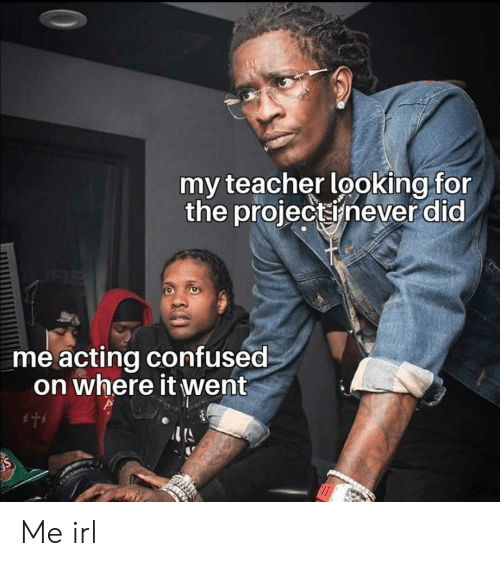 my teacher: my teacher looking for  the projectinever did  me acting confused  on where it went Me irl