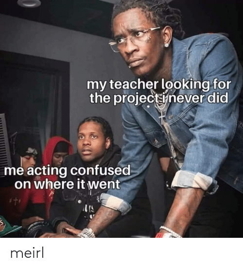 my teacher: my teacher looking for  the projectinever did  me acting confused  on where it went meirl