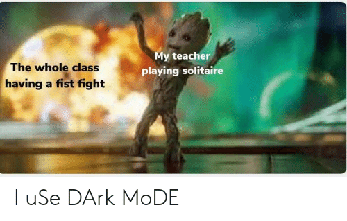Solitaire, Teacher, and Fight: My teacher  playing solitaire  The whole class  having a fist fight I uSe DArk MoDE