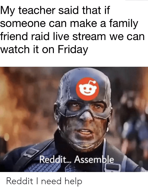 Family, Friday, and Reddit: My teacher said that if  someone can make a family  friend raid live stream we can  watch it on Friday  Reddit... Assemble Reddit I need help