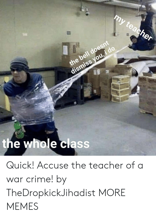 Crime, Dank, and Memes: my  teacher  the bell doesnt  dismiss you,  the whole class Quick! Accuse the teacher of a war crime! by TheDropkickJihadist MORE MEMES
