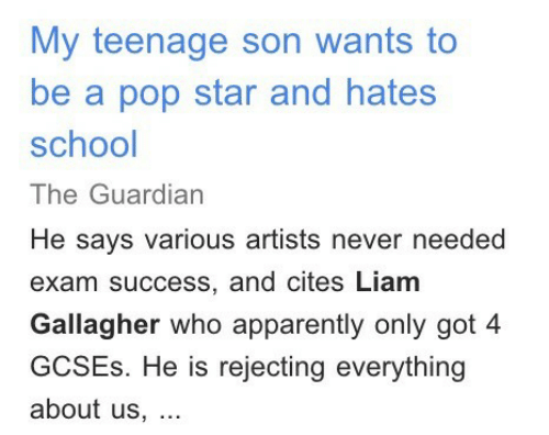 Apparently, Pop, and School: My teenage son wants to  be a pop star and hates  school  The Guardian  He says various artists never needed  exam success, and cites Liam  Gallagher who apparently only got 4  GCSEs. He is rejecting everything  about us,