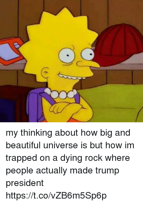 Beautiful, Trump, and Girl Memes: my thinking about how big and beautiful universe is but how im trapped on a dying rock where people actually made trump president https://t.co/vZB6m5Sp6p