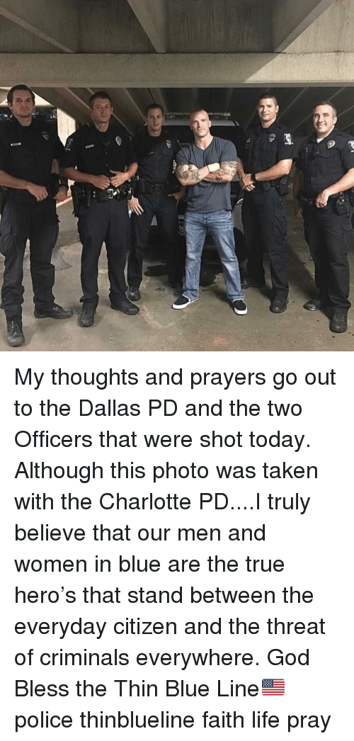 God, Life, and Memes: My thoughts and prayers go out to the Dallas PD and the two Officers that were shot today. Although this photo was taken with the Charlotte PD....I truly believe that our men and women in blue are the true hero's that stand between the everyday citizen and the threat of criminals everywhere. God Bless the Thin Blue Line🇺🇸 police thinblueline faith life pray