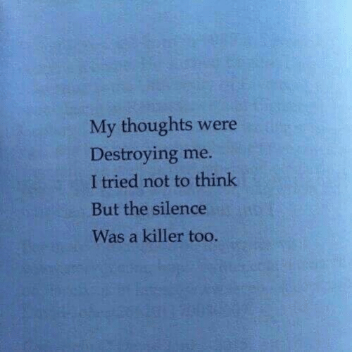 Silence, Think, and Killer: My thoughts were  Destroying me  I tried not to think  But the silence  Was a killer too.