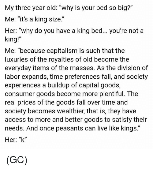 "fall over: My three year old: ""why is your bed so big?""  Me: ""it's a king size.""  Her: ""why do you have a king bed... you're not a  king!""  Me: ""because capitalism is such that the  luxuries of the royalties of old become the  everyday items of the masses. As the division of  labor expands, time preferences fall, and society  experiences a buildup of capital goods,  consumer goods become more plentiful. The  real prices of the goods fall over time and  society becomes wealthier, that is, they have  access to more and better goods to satisfy their  needs. And once peasants can live like kings.""  Her: ""k"" (GC)"