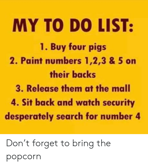 Paint, Popcorn, and Search: MY TO DO LIST:  1. Buy four pigs  2. Paint numbers 1,2,3 & 5 on  their backs  3. Release them at the mall  4. Sit back and watch security  desperately search for number 4 Don't forget to bring the popcorn