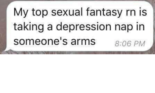 Depression, Arms, and Fantasy: My top sexual fantasy rn is  taking a depression nap in  someone's arms  8:06 PM
