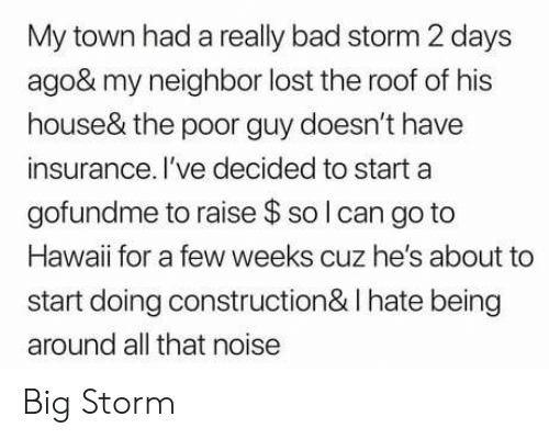 Bad Storm: My town had a really bad storm 2 days  ago& my neighbor lost the roof of his  house& the poor guy doesn't have  insurance. I've decided to start a  gofundme to raise $ so l can go to  Hawaii for a few weeks cuz he's about to  start doing construction& I hate being  around all that noise Big Storm