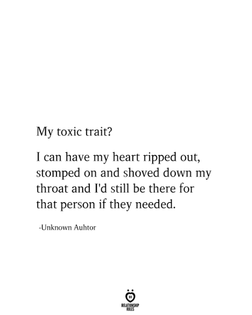 Heart, Can, and Down: My toxic trait?  I can have my heart ripped out,  stomped on and shoved down my  throat and I'd still be there for  that person if they needed.  -Unknown Auhtor  RELATIONSHIP  RULES