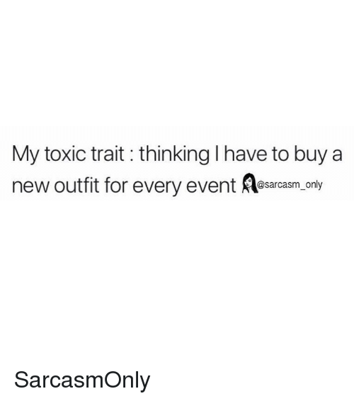 Funny, Memes, and Sarcasm: My toxic trait: thinking I have to buy a  new outfit for every event Resarcasm. ony  @sarcasm only SarcasmOnly
