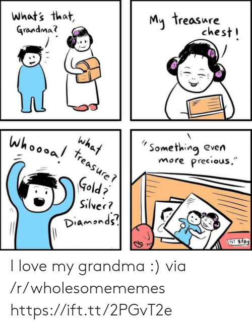 Precious: My treasure  chest!  what's that,  Grandma?  Something even  Precious.  what  treasure  whoooal  more  Gold  Silver?  Diamonds  1S1 8day I love my grandma :) via /r/wholesomememes https://ift.tt/2PGvT2e