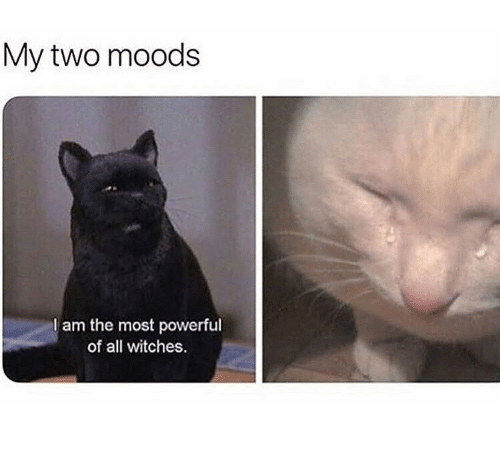 Powerful, Witches, and All: My two moods  I am the most powerful  of all witches.