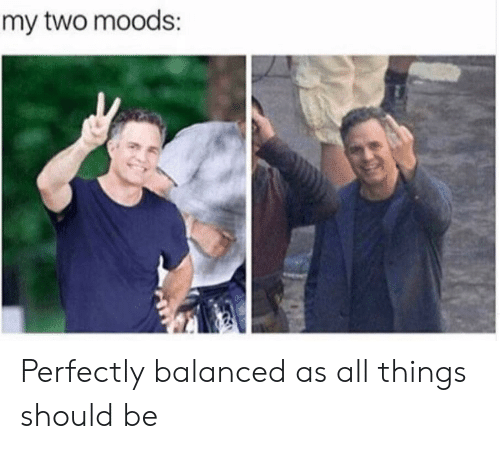 All,  Things, and  Two: my two moods Perfectly balanced as all things should be