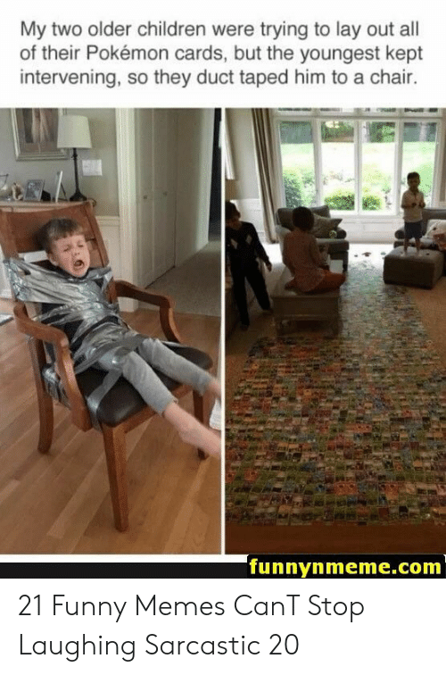Youngest: My two older children were trying to lay out all  of their Pokémon cards, but the youngest kept  intervening, so they duct taped him to a chair.  funnynmeme.com 21 Funny Memes CanT Stop Laughing Sarcastic 20