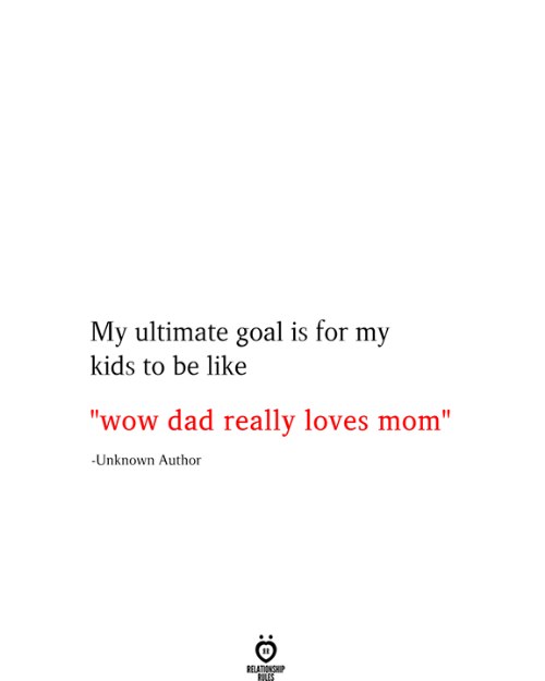 "Be Like, Dad, and Wow: My ultimate goal is for my  kids to be like  ""wow dad really loves mom""  -Unknown Author  RELATIONSHIP  RILES"