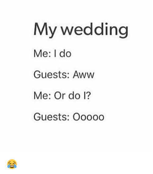awws: My wedding  Me: I do  Guests: Aww  Me: Or do l?  Guests: Ooo00 😂