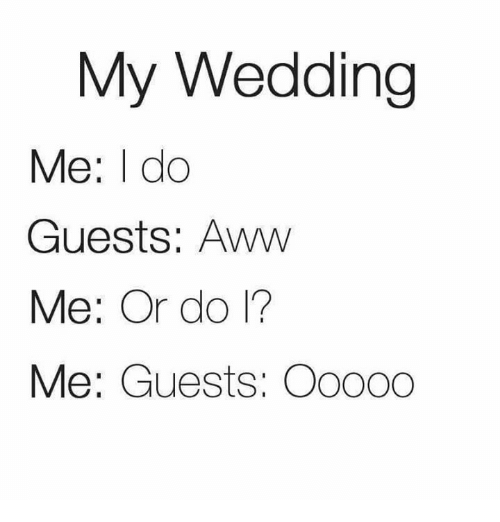 Awwing: My Wedding  Me: I do  Guests: Aww  Me: Or do 1?  Me: Guests: Oo000
