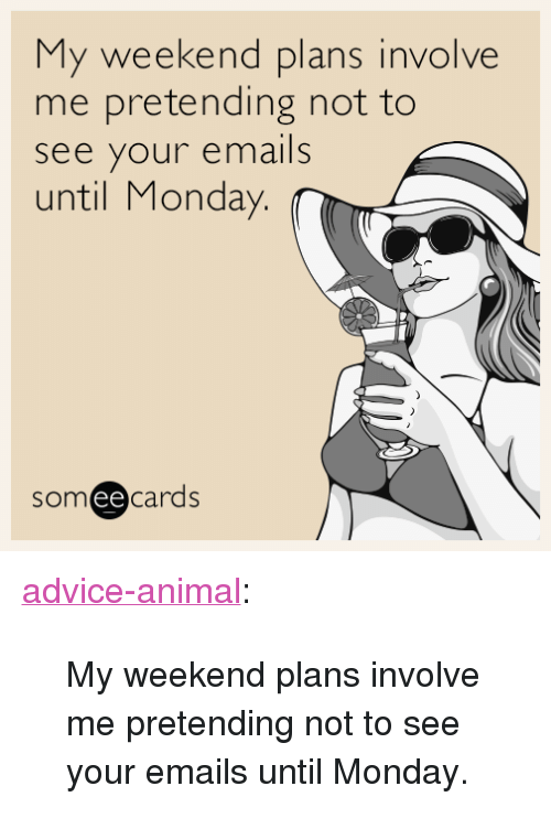 "Weekend Plans: My weekend plans involve  me pretending not to  see your emails  until Monday  someecards  ее <p><a href=""http://advice-animal.tumblr.com/post/162724083539/my-weekend-plans-involve-me-pretending-not-to-see"" class=""tumblr_blog"">advice-animal</a>:</p>  <blockquote><p>My weekend plans involve me pretending not to see your emails until Monday.</p></blockquote>"