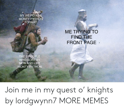knights: MY WEIRD As  MONTY PYTHO  FORMAT  ME TRYING TO  FIND THE  FRONT PAGE  THE 3 PEOPLE  WHO SORT BY  NEW AND LIKE  ONTY PYTHON Join me in my quest o' knights by lordgwynn7 MORE MEMES