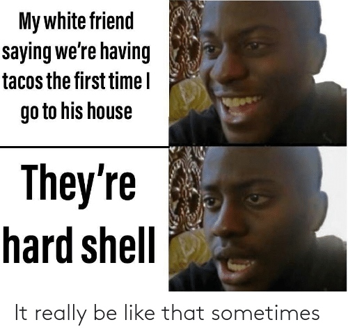 saying: My white friend  saying we're having  tacos the first timel  go to his house  They're  hard shell It really be like that sometimes