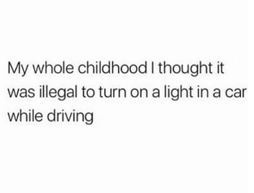 Driving, Thought, and Car: My whole childhood I thought it  was illegal to turn on a light in a car  while driving