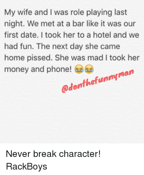 break character: My wife and I was role playing last  night. We met at a bar like it was our  first date. I took her to a hotel and we  had fun. The next day she came  home pissed. She was mad I took her  money and phone!  @donthefunnyman Never break character! RackBoys