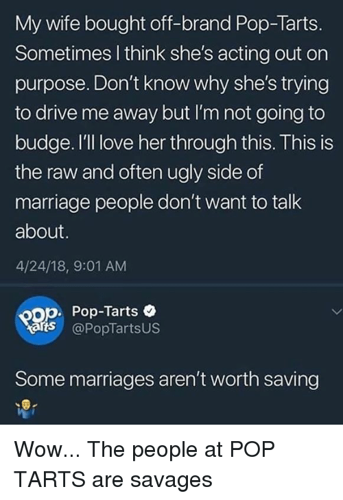 Love, Marriage, and Pop: My wife bought off-brand Pop-Tarts.  Sometimes l think she's acting out on  purpose. Don't know why she's trying  to drive me away but I'm not going to  budge. I'll love her through this. This is  the raw and often ugly side of  marriage people don't want to talk  about.  4/24/18, 9:01 AM  op. Pop-Tarts  arts @PopTartsUS  Some marriages aren't worth saving Wow... The people at POP TARTS are savages