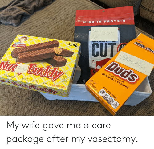 Gave: My wife gave me a care package after my vasectomy.