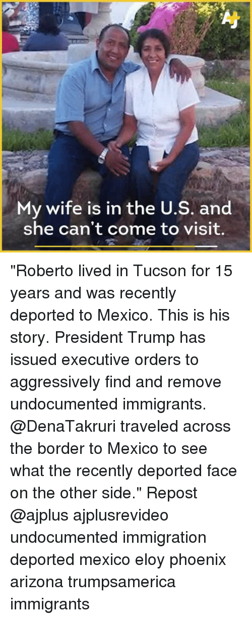 "Memes, Arizona, and Immigration: My wife is in the U.S. and  she can't come to visit. ""Roberto lived in Tucson for 15 years and was recently deported to Mexico. This is his story. President Trump has issued executive orders to aggressively find and remove undocumented immigrants. @DenaTakruri traveled across the border to Mexico to see what the recently deported face on the other side."" Repost @ajplus ajplusrevideo undocumented immigration deported mexico eloy phoenix arizona trumpsamerica immigrants"
