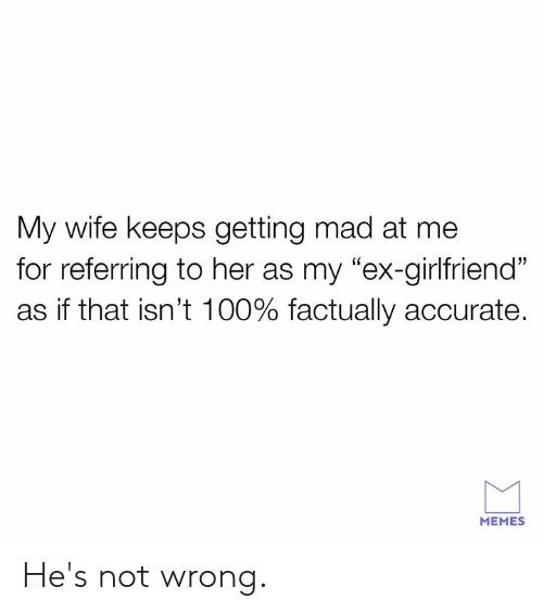 "Dank, Memes, and Wife: My wife keeps getting mad at me  for referring to her as my ""ex-girlfriend""  as if that isnt 100% factually accurate.  05  MEMES He's not wrong."