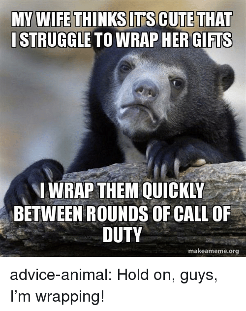 Advice, Cute, and Struggle: MY WIFE THINKS IT'S CUTE THAT  STRUGGLE TO WRAP HER GIFIS  WRAP THEM QUICKLY  BETWEEN ROUNDS OF CALL OF  DUTY  makeameme.org advice-animal:  Hold on, guys, I'm wrapping!