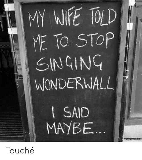 told me: MY WIFE TOLD  ME TO STOP  SINGING  WONDERWALL  I SAID  MAYBE...  Mymemes.biz Touché