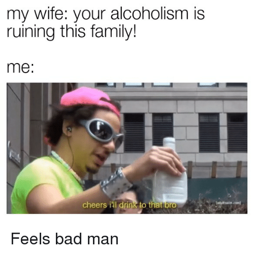 Alcoholism: my wife: your alcoholism is  ruining this family!  me:  cheers ill drink to that brO Feels bad man