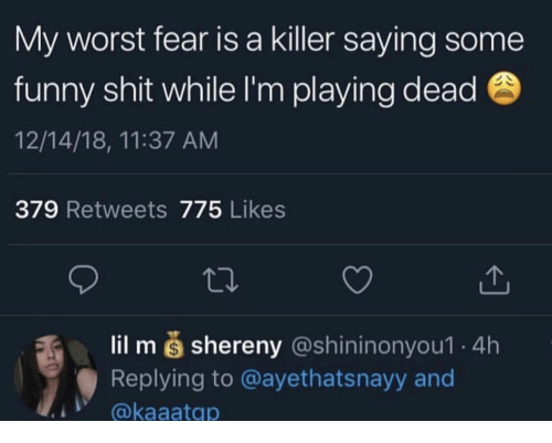 Funny, Shit, and Fear: My worst fear is a killer saying some  funny shit while I'm playing dead  12/14/18, 11:37 ANM  379 Retweets 775 Likes  lil m š shereny (@shininonyou1 4h  Replying to @ayethatsnayy and  @kaaatqp