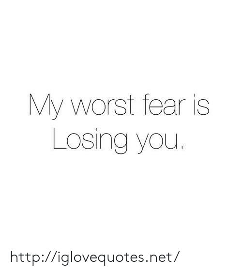 losing you: My worst fear is  Losing you. http://iglovequotes.net/