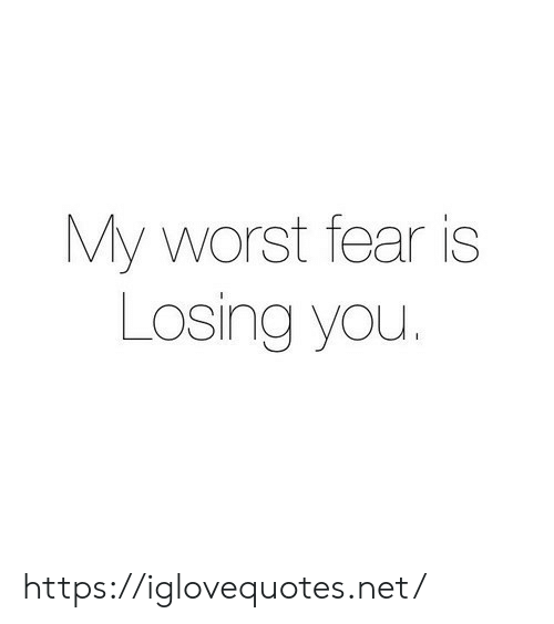 losing you: My worst fear is  Losing you. https://iglovequotes.net/