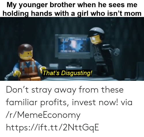 Profits: My younger brother when he sees me  holding hands with a girl who isn't mom  THEAL  That's Disgusting! Don't stray away from these familiar profits, invest now! via /r/MemeEconomy https://ift.tt/2NttGqE