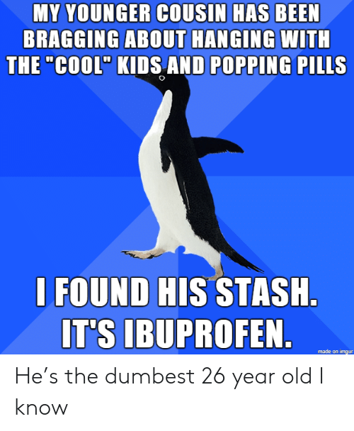 "dumbest: MY YOUNGER COUSIN HAS BEEN  BRAGGING ABOUT HANGING WITH  THE ""COOL"" KIDS AND POPPING PILLS  I FOUND HIS STASH  IT'S IBUPROFEN.  made on imgur He's the dumbest 26 year old I know"