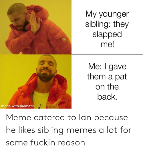 Sibling Memes: My younger  sibling: they  slapped  me!  Me: I gave  them a pat  on the  back.  made with mematic Meme catered to Ian because he likes sibling memes a lot for some fuckin reason