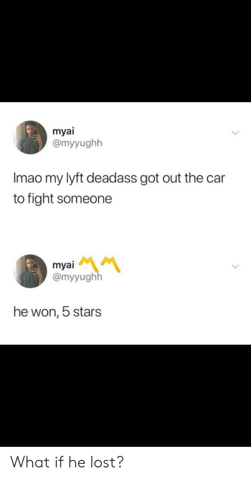 Deadass: myai  @myyughh  Imao my lyft deadass got out the car  to fight someone  myai  @myyughh  he won, 5 stars What if he lost?