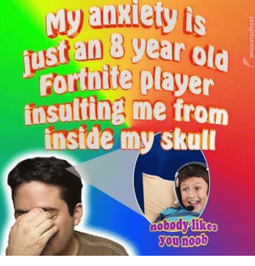 Insulting: Myanxiety is  ustan 8 gear old  Fortnite player  insulting me from  inside my skull  nobo  ou noob
