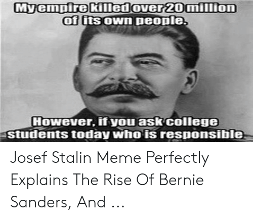 Joseph Stalin Meme: Myempire killedover 20million  of its OWn people  HOWever, ifyou ask college  Students today who is responsible Josef Stalin Meme Perfectly Explains The Rise Of Bernie Sanders, And ...
