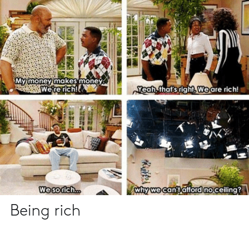 Being rich: Mymoneymakes money  Were rich!  Yeah that's right.Weare rich!  Wesorich  whywecanitafford noceiling? Being rich