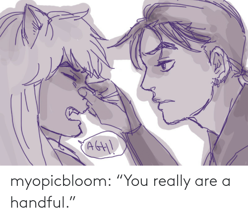 "you: myopicbloom: ""You really are a handful."""
