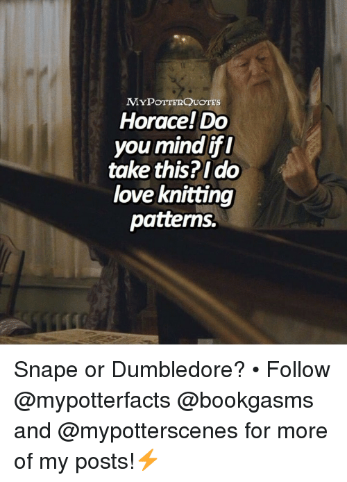 Dumbledore, Love, and Memes: MYPOTTERQUOTEs  Horace! Do  you mind ifl  take this?Ido  love knitting  patterns. Snape or Dumbledore? • Follow @mypotterfacts @bookgasms and @mypotterscenes for more of my posts!⚡️