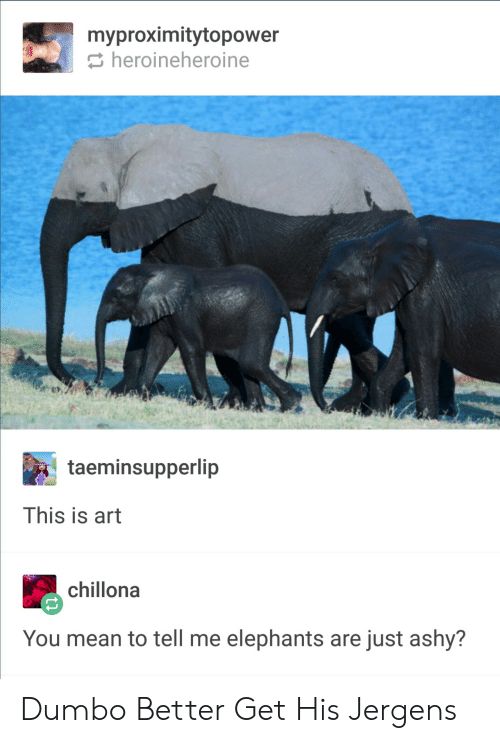You Mean To Tell Me: myproximitytopower  heroineheroine  taeminsupperlip  This is art  chillona  You mean to tell me elephants are just ashy? Dumbo Better Get His Jergens