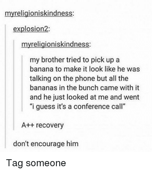 "Memes, Phone, and Banana: myreligioniskindness:  explosion2:  myreligioniskindness:  my brother tried to pick up a  banana to make it look like he was  talking on the phone but all the  bananas in the bunch came with it  and he just looked at me and went  ""i guess it's a conference call""  A++ recovery  don't encourage him Tag someone"